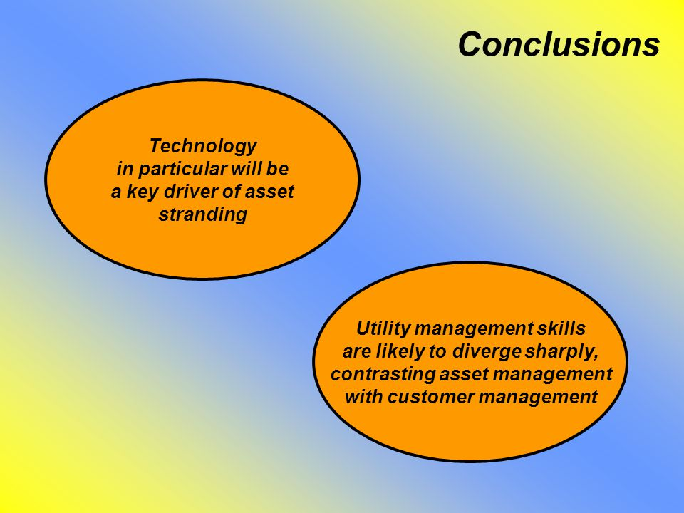Conclusions Technology in particular will be a key driver of asset stranding Utility management skills are likely to diverge sharply, contrasting asset management with customer management