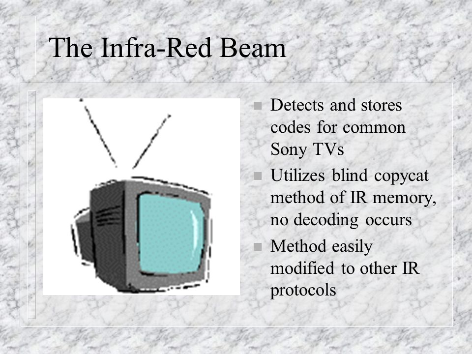 The Infra-Red Beam n Detects and stores codes for common Sony TVs n Utilizes blind copycat method of IR memory, no decoding occurs n Method easily modified to other IR protocols