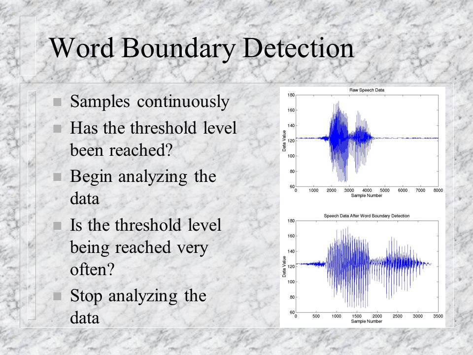 Word Boundary Detection n Samples continuously n Has the threshold level been reached.