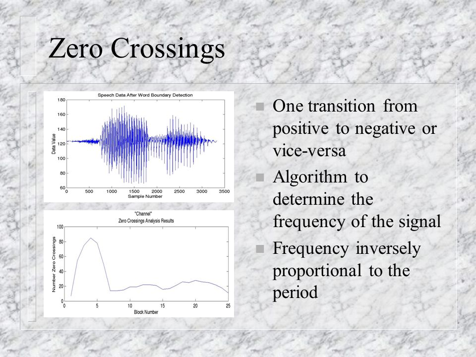 Zero Crossings n One transition from positive to negative or vice-versa n Algorithm to determine the frequency of the signal n Frequency inversely proportional to the period