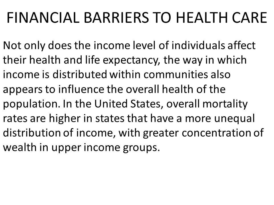 FINANCIAL BARRIERS TO HEALTH CARE Not only does the income level of individuals affect their health and life expectancy, the way in which income is distributed within communities also appears to influence the overall health of the population.