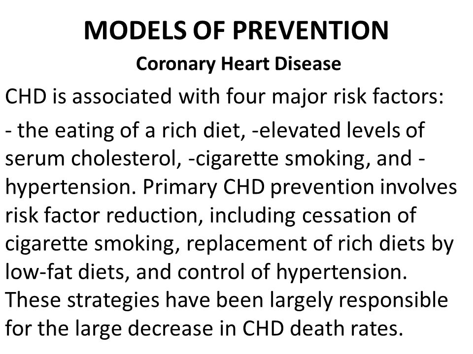 MODELS OF PREVENTION Coronary Heart Disease CHD is associated with four major risk factors: - the eating of a rich diet, -elevated levels of serum cholesterol, -cigarette smoking, and - hypertension.