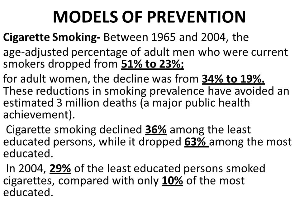 MODELS OF PREVENTION Cigarette Smoking- Between 1965 and 2004, the age-adjusted percentage of adult men who were current smokers dropped from 51% to 23%; for adult women, the decline was from 34% to 19%.