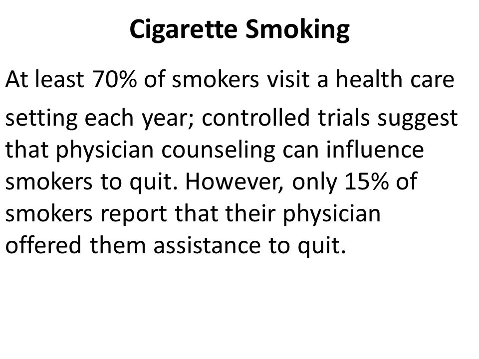 Cigarette Smoking At least 70% of smokers visit a health care setting each year; controlled trials suggest that physician counseling can influence smokers to quit.