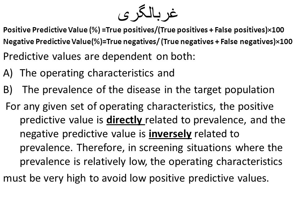 غربالگری Positive Predictive Value (%) =True positives/(True positives + False positives)×100 Negative Predictive Value(%)=True negatives/ (True negatives + False negatives)×100 Predictive values are dependent on both: A)The operating characteristics and B) The prevalence of the disease in the target population For any given set of operating characteristics, the positive predictive value is directly related to prevalence, and the negative predictive value is inversely related to prevalence.