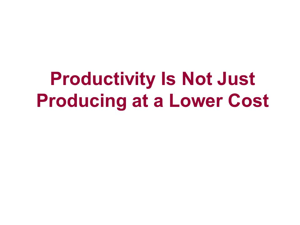 Productivity Is Not Just Producing at a Lower Cost
