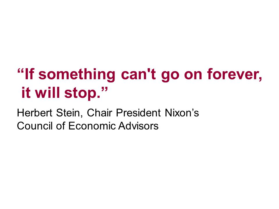 """""""If something can't go on forever, it will stop."""" Herbert Stein, Chair President Nixon's Council of Economic Advisors"""