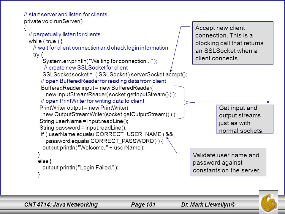 CNT 4714: Java Networking Page 101 Dr. Mark Llewellyn © // start server and listen for clients private void runServer() { // perpetually listen for cl