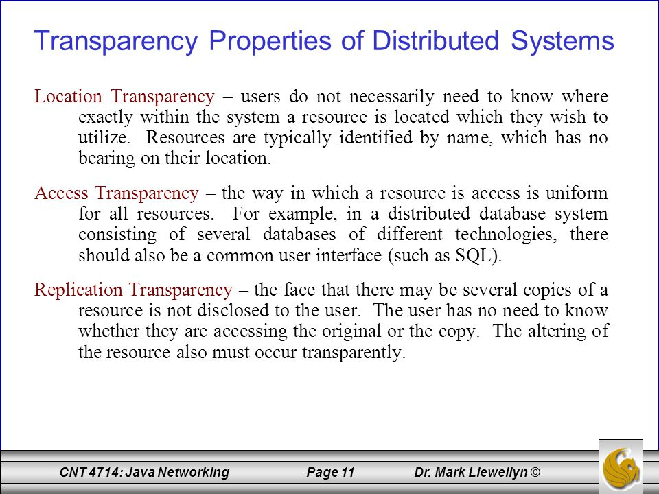 CNT 4714: Java Networking Page 11 Dr. Mark Llewellyn © Transparency Properties of Distributed Systems Location Transparency – users do not necessarily