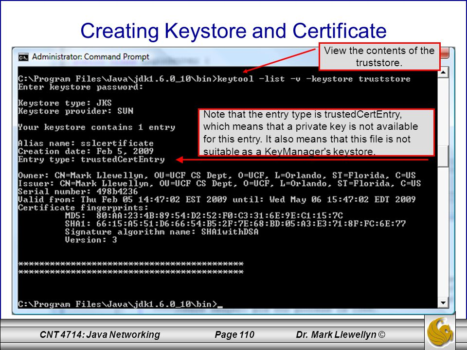 CNT 4714: Java Networking Page 110 Dr. Mark Llewellyn © Creating Keystore and Certificate View the contents of the truststore. Note that the entry typ