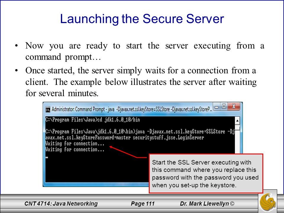 CNT 4714: Java Networking Page 111 Dr. Mark Llewellyn © Launching the Secure Server Now you are ready to start the server executing from a command pro