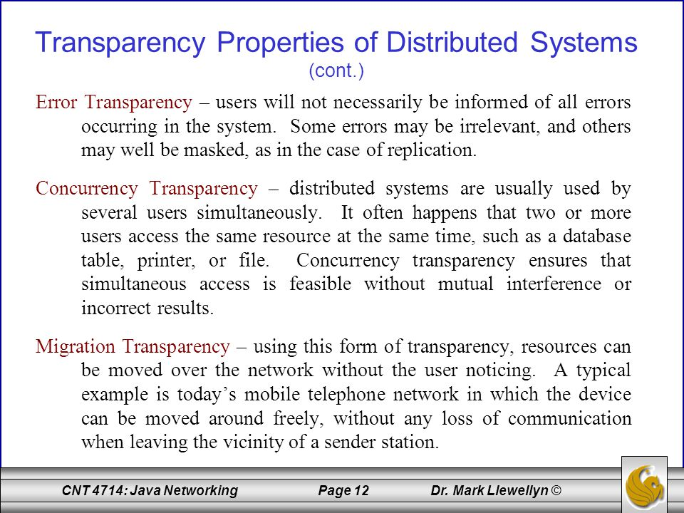 CNT 4714: Java Networking Page 12 Dr. Mark Llewellyn © Transparency Properties of Distributed Systems (cont.) Error Transparency – users will not nece