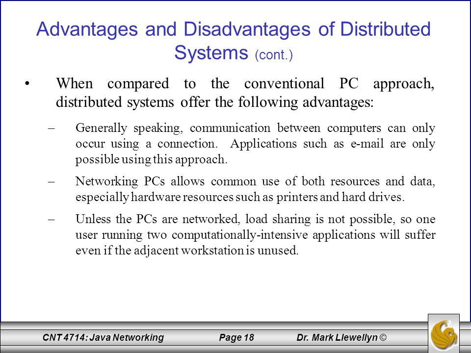 CNT 4714: Java Networking Page 18 Dr. Mark Llewellyn © Advantages and Disadvantages of Distributed Systems (cont.) When compared to the conventional P