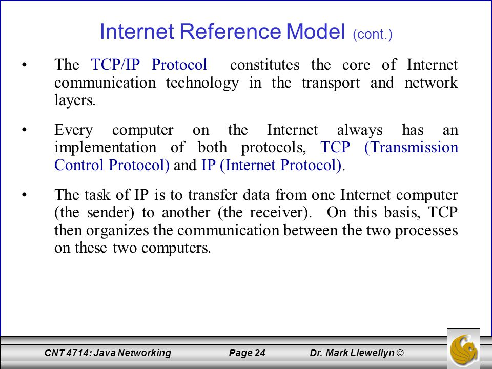 CNT 4714: Java Networking Page 24 Dr. Mark Llewellyn © Internet Reference Model (cont.) The TCP/IP Protocol constitutes the core of Internet communica