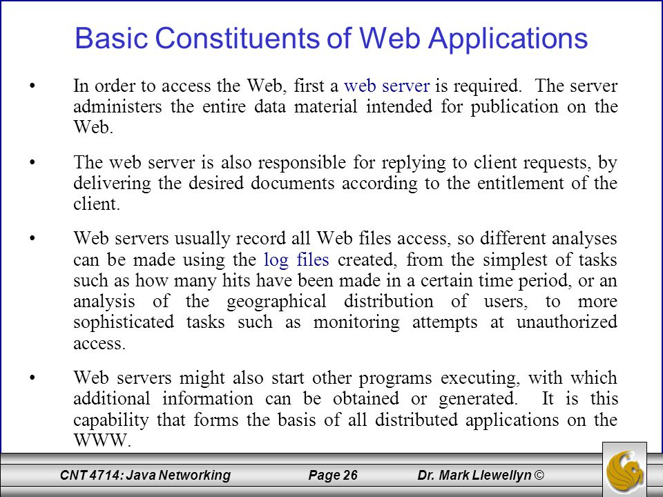 CNT 4714: Java Networking Page 26 Dr. Mark Llewellyn © Basic Constituents of Web Applications In order to access the Web, first a web server is requir