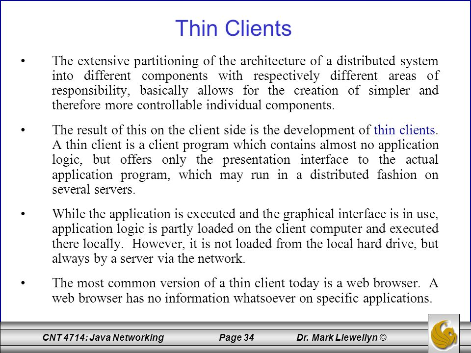 CNT 4714: Java Networking Page 34 Dr. Mark Llewellyn © Thin Clients The extensive partitioning of the architecture of a distributed system into differ