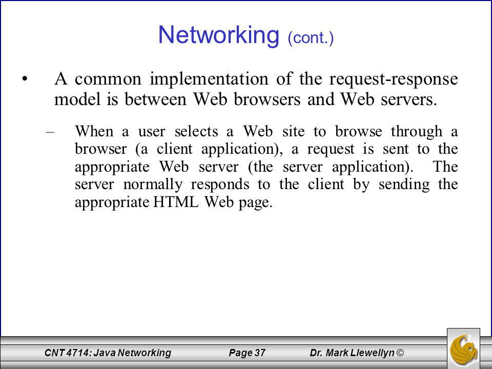 CNT 4714: Java Networking Page 37 Dr. Mark Llewellyn © Networking (cont.) A common implementation of the request-response model is between Web browser