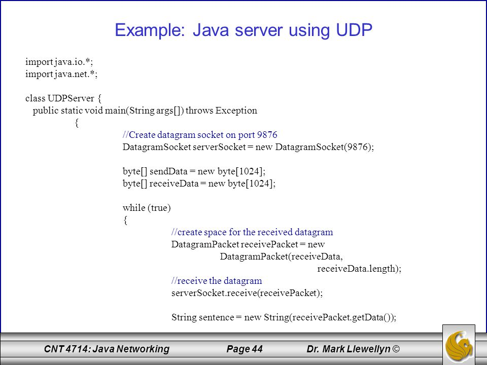 CNT 4714: Java Networking Page 44 Dr. Mark Llewellyn © Example: Java server using UDP import java.io.*; import java.net.*; class UDPServer { public st