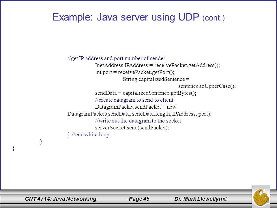 CNT 4714: Java Networking Page 45 Dr. Mark Llewellyn © Example: Java server using UDP (cont.) //get IP address and port number of sender InetAddress I