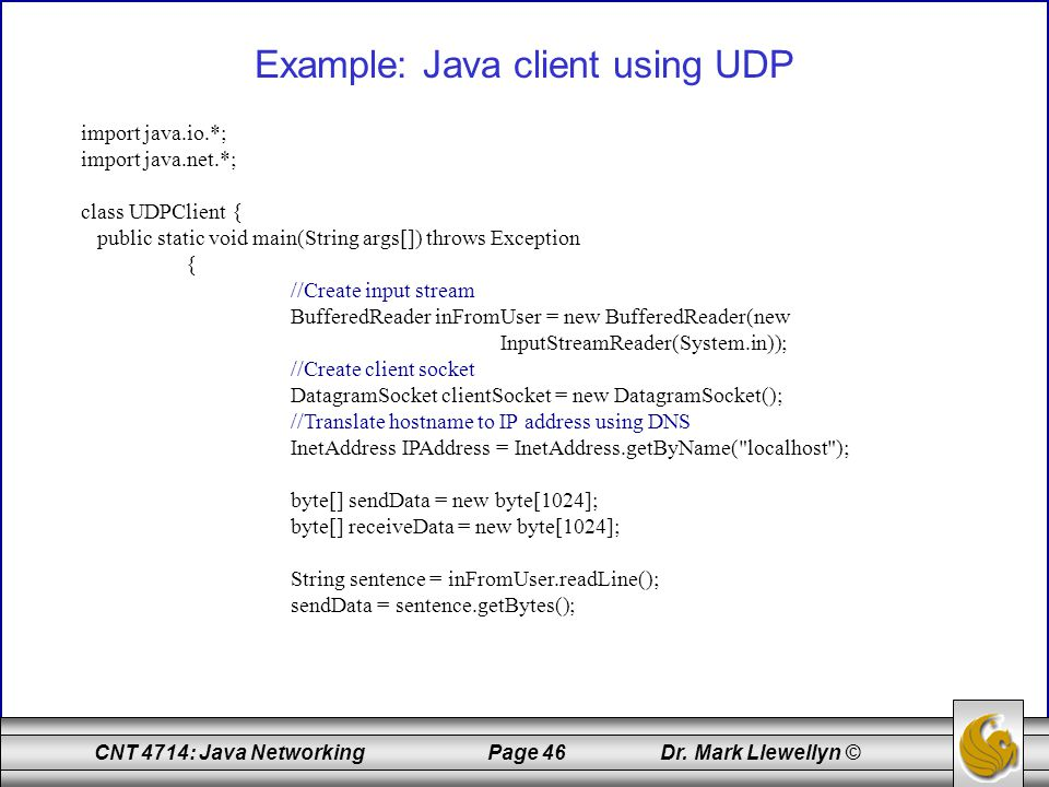 CNT 4714: Java Networking Page 46 Dr. Mark Llewellyn © Example: Java client using UDP import java.io.*; import java.net.*; class UDPClient { public st