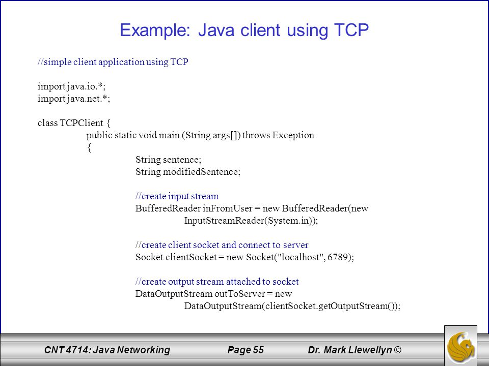 CNT 4714: Java Networking Page 55 Dr. Mark Llewellyn © Example: Java client using TCP //simple client application using TCP import java.io.*; import j