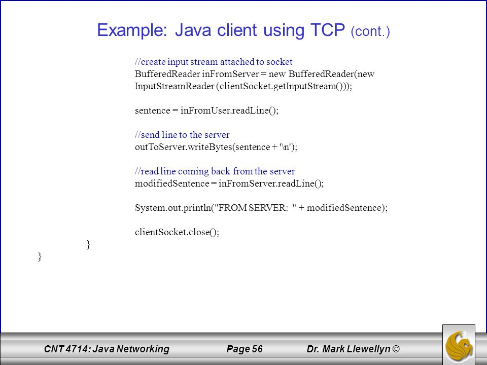 CNT 4714: Java Networking Page 56 Dr. Mark Llewellyn © Example: Java client using TCP (cont.) //create input stream attached to socket BufferedReader