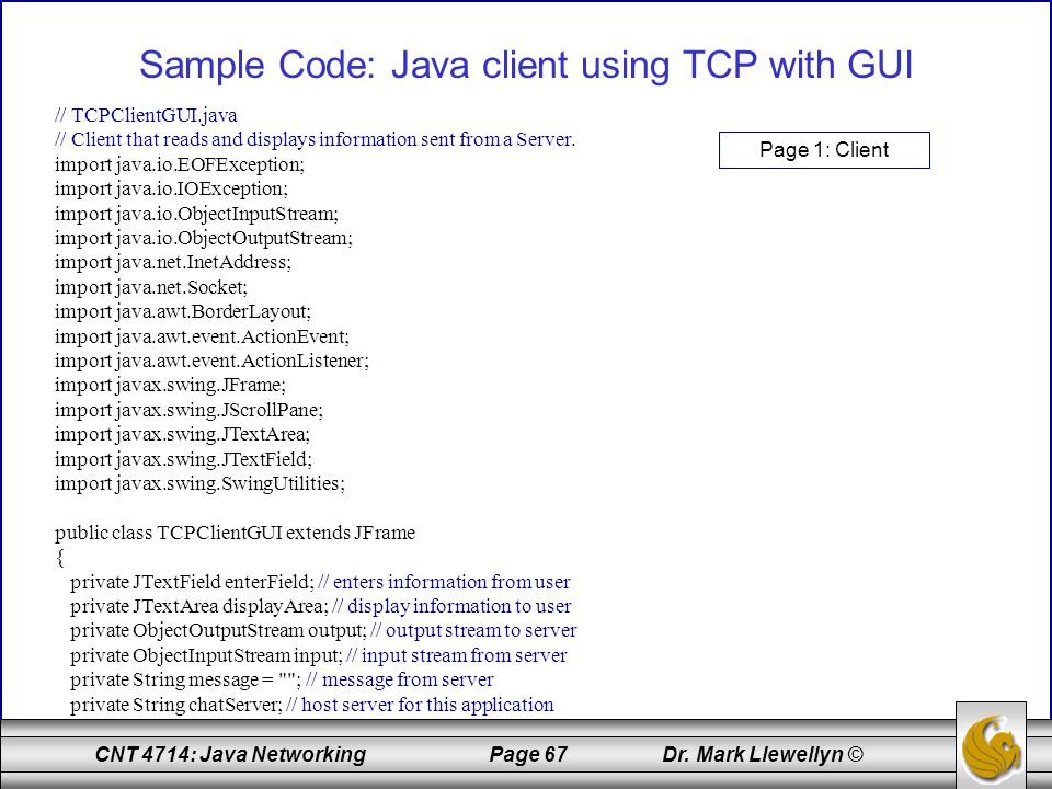 CNT 4714: Java Networking Page 67 Dr. Mark Llewellyn © Sample Code: Java client using TCP with GUI // TCPClientGUI.java // Client that reads and displ