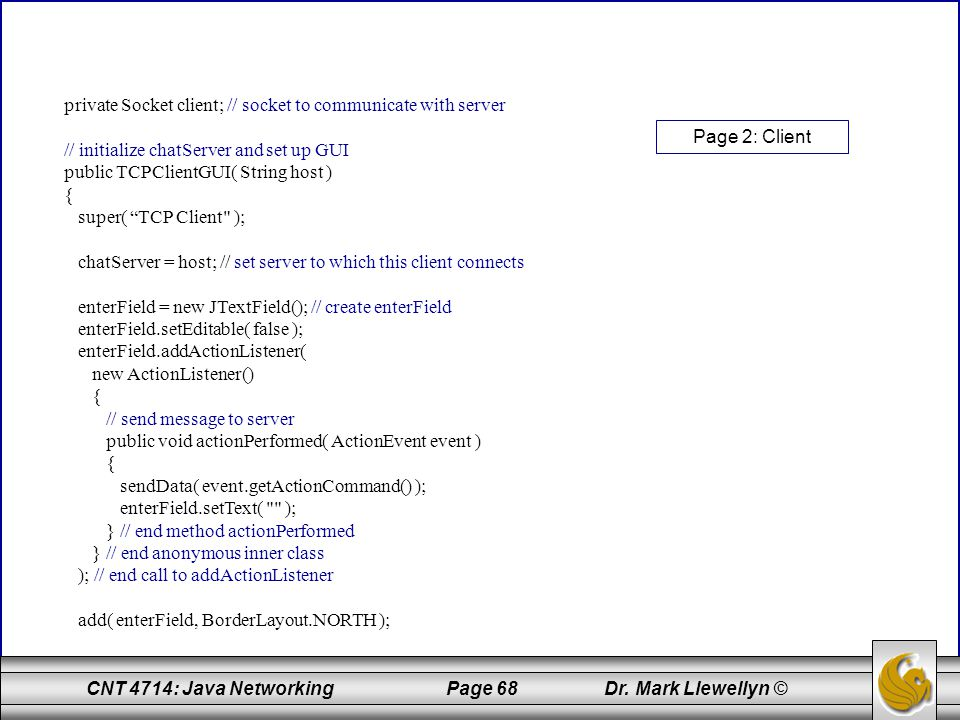 CNT 4714: Java Networking Page 68 Dr. Mark Llewellyn © private Socket client; // socket to communicate with server // initialize chatServer and set up