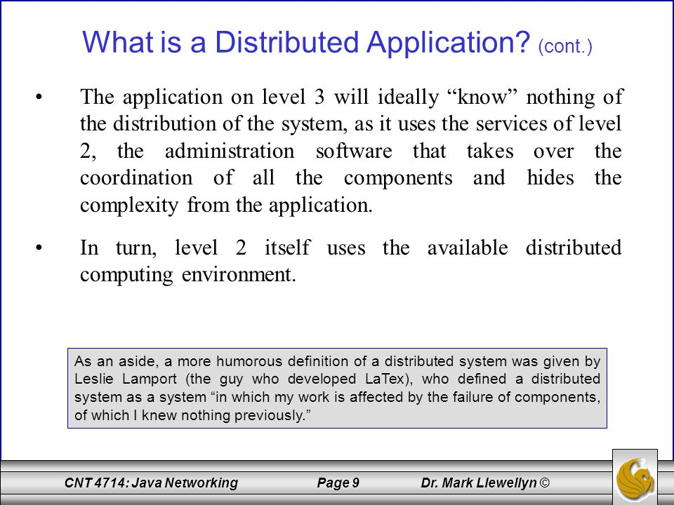 "CNT 4714: Java Networking Page 9 Dr. Mark Llewellyn © What is a Distributed Application? (cont.) The application on level 3 will ideally ""know"" nothin"