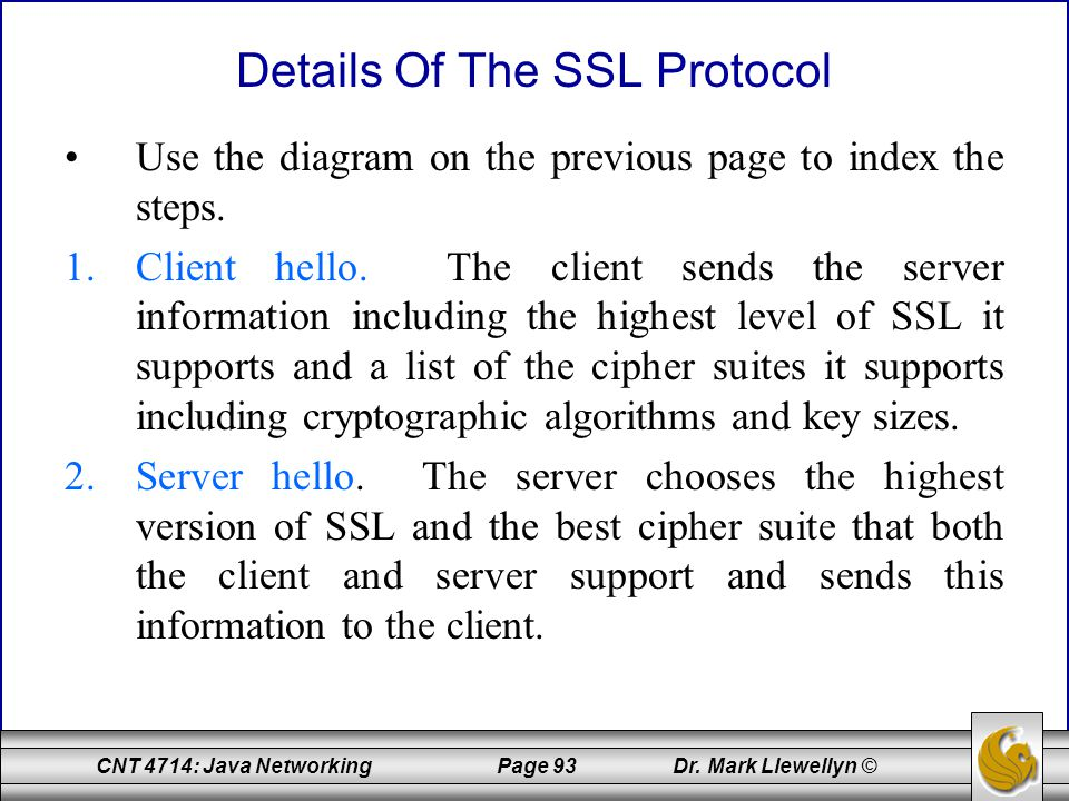 CNT 4714: Java Networking Page 93 Dr. Mark Llewellyn © Details Of The SSL Protocol Use the diagram on the previous page to index the steps. 1.Client h