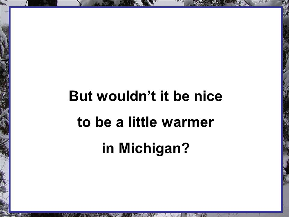 But wouldn't it be nice to be a little warmer in Michigan