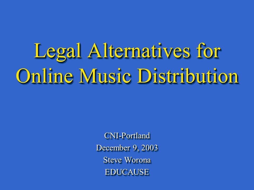 Legal Alternatives for Online Music Distribution CNI-Portland December 9, 2003 Steve Worona EDUCAUSECNI-Portland December 9, 2003 Steve Worona EDUCAUSE