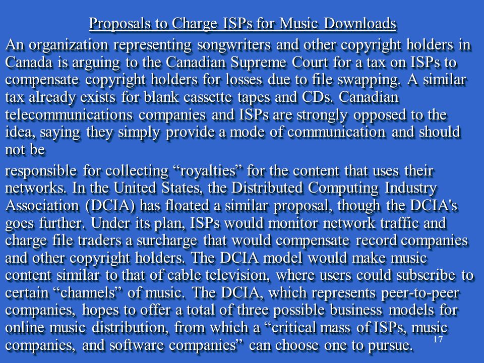 17 Proposals to Charge ISPs for Music Downloads An organization representing songwriters and other copyright holders in Canada is arguing to the Canadian Supreme Court for a tax on ISPs to compensate copyright holders for losses due to file swapping.