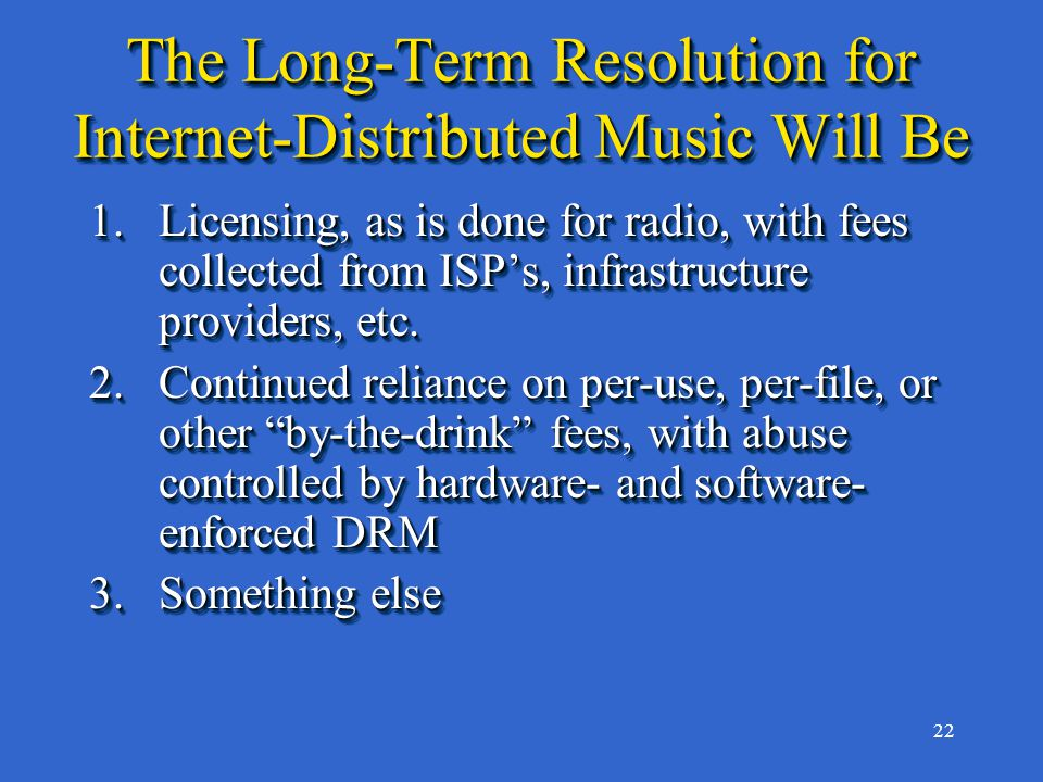 22 The Long-Term Resolution for Internet-Distributed Music Will Be 1.Licensing, as is done for radio, with fees collected from ISP's, infrastructure providers, etc.