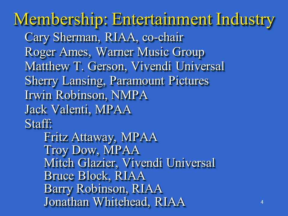 4 Membership: Entertainment Industry Cary Sherman, RIAA, co-chair Roger Ames, Warner Music Group Matthew T.