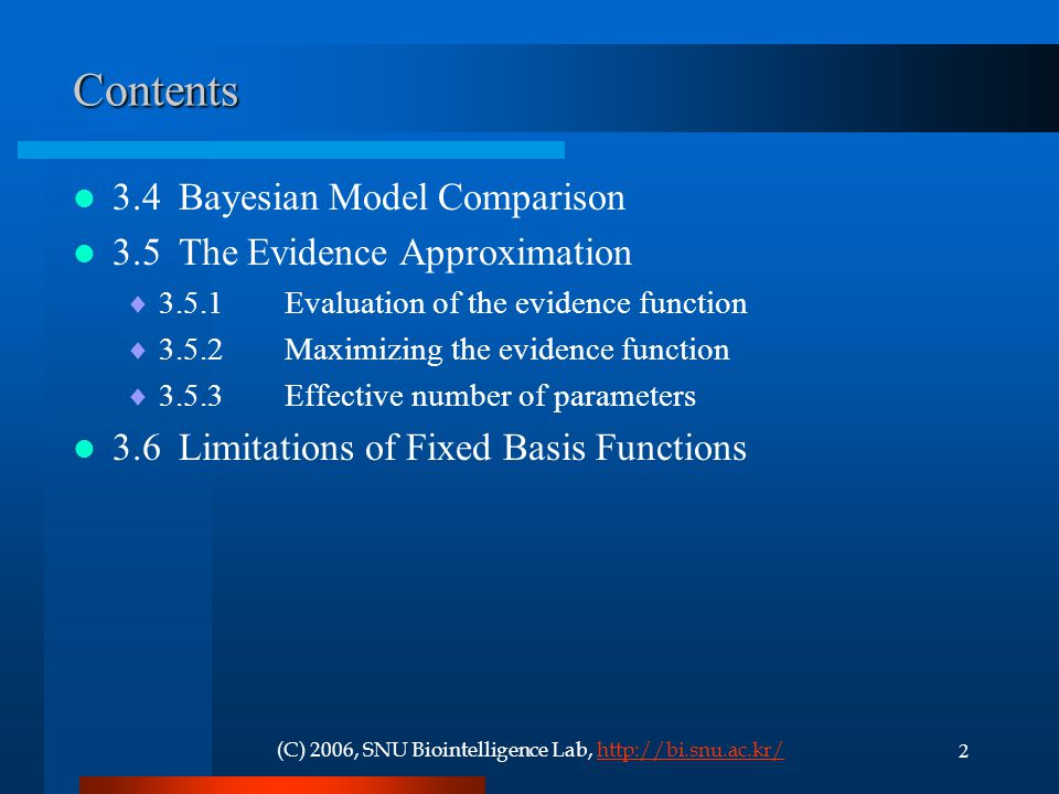 2(C) 2006, SNU Biointelligence Lab, http://bi.snu.ac.kr/http://bi.snu.ac.kr/Contents 3.4Bayesian Model Comparison 3.5The Evidence Approximation  3.5.1Evaluation of the evidence function  3.5.2Maximizing the evidence function  3.5.3Effective number of parameters 3.6Limitations of Fixed Basis Functions