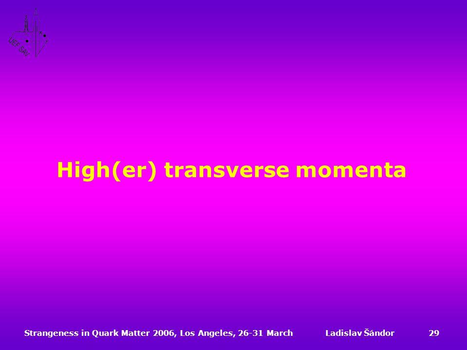 Strangeness in Quark Matter 2006, Los Angeles, 26-31 MarchLadislav Šándor29 High(er) transverse momenta