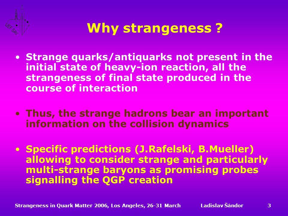 Strangeness in Quark Matter 2006, Los Angeles, 26-31 MarchLadislav Šándor3 Why strangeness .