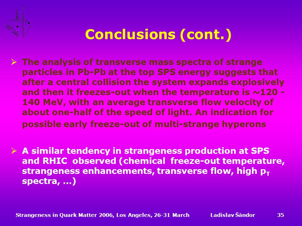 Strangeness in Quark Matter 2006, Los Angeles, 26-31 MarchLadislav Šándor35 Conclusions (cont.)  The analysis of transverse mass spectra of strange particles in Pb-Pb at the top SPS energy suggests that after a central collision the system expands explosively and then it freezes-out when the temperature is ~120 - 140 MeV, with an average transverse flow velocity of about one-half of the speed of light.