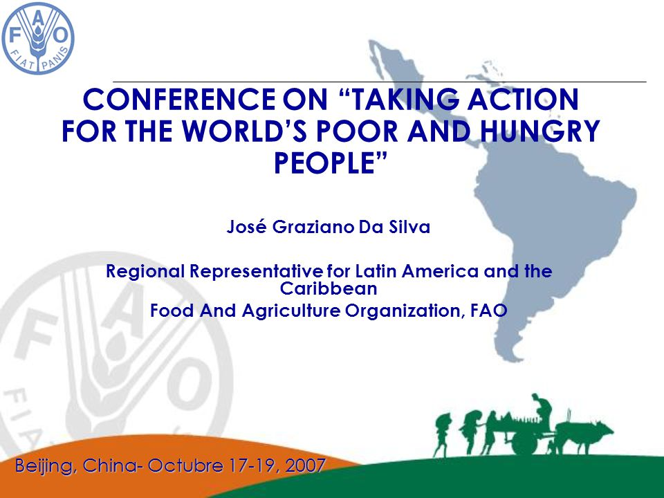 José Graziano Da Silva Regional Representative for Latin America and the Caribbean Food And Agriculture Organization, FAO CONFERENCE ON TAKING ACTION FOR THE WORLD'S POOR AND HUNGRY PEOPLE Beijing, China- Octubre 17-19, 2007