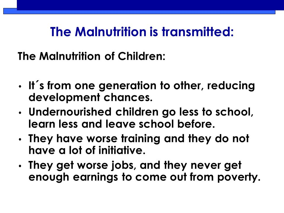 The Malnutrition is transmitted: The Malnutrition of Children: It´s from one generation to other, reducing development chances.