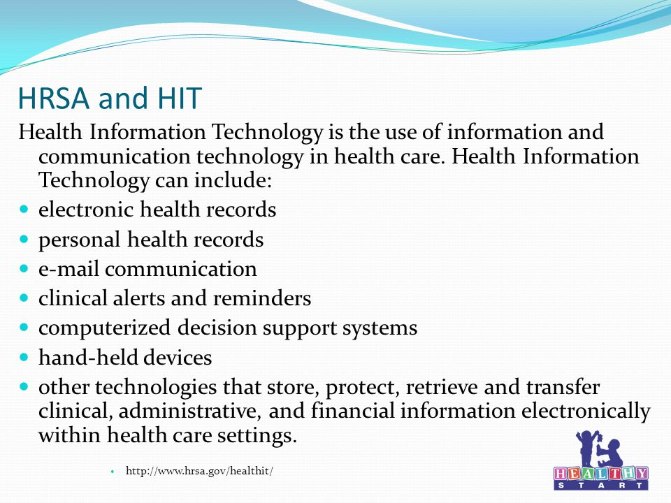 HRSA and HIT Health Information Technology is the use of information and communication technology in health care.