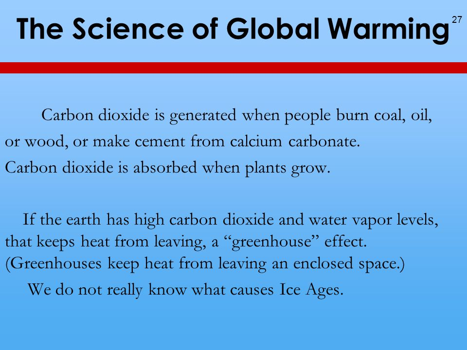 The Science of Global Warming Carbon dioxide is generated when people burn coal, oil, or wood, or make cement from calcium carbonate.
