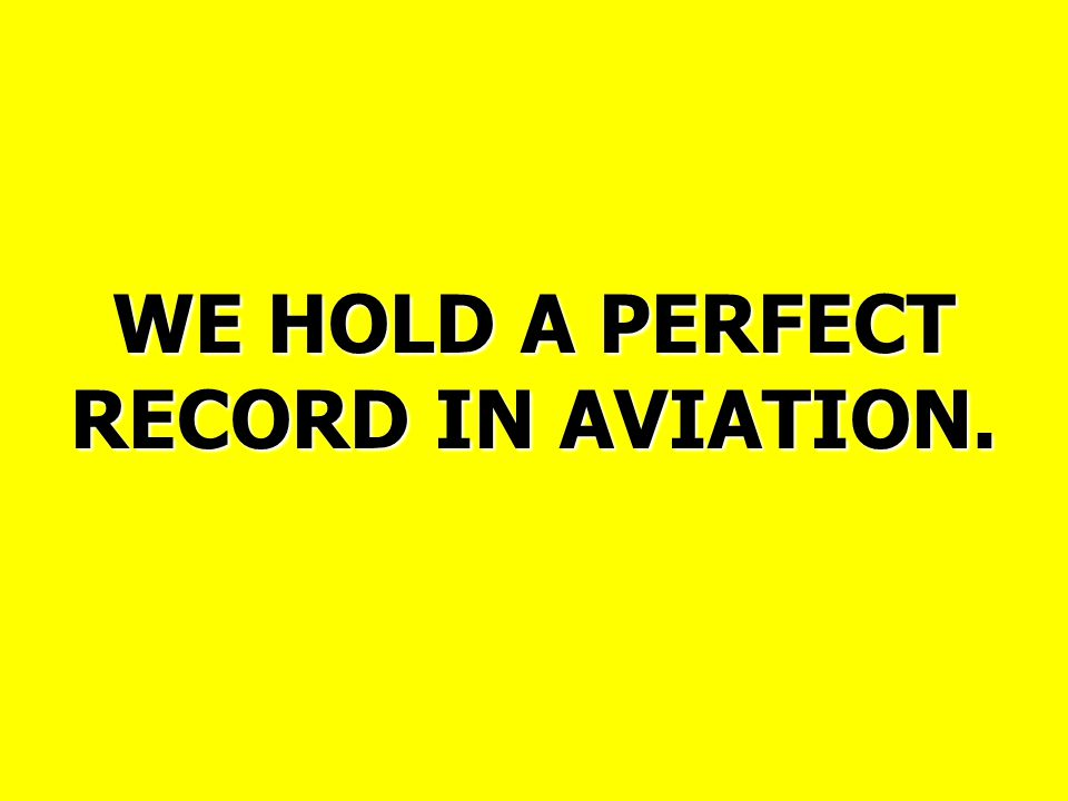 WE HOLD A PERFECT RECORD IN AVIATION.