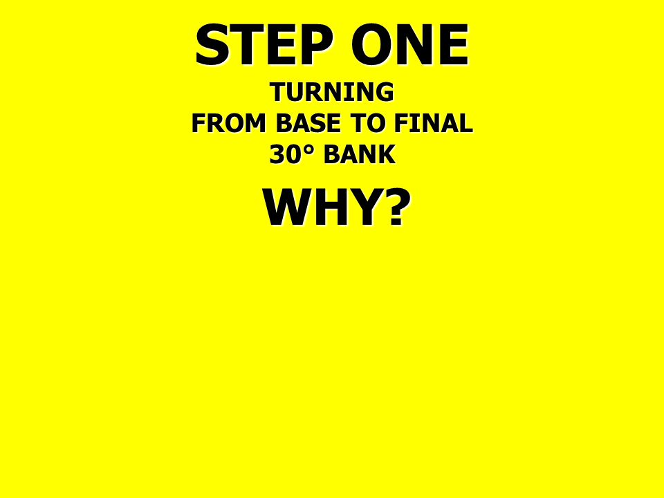 STEP ONE TURNING FROM BASE TO FINAL 30° BANK WHY
