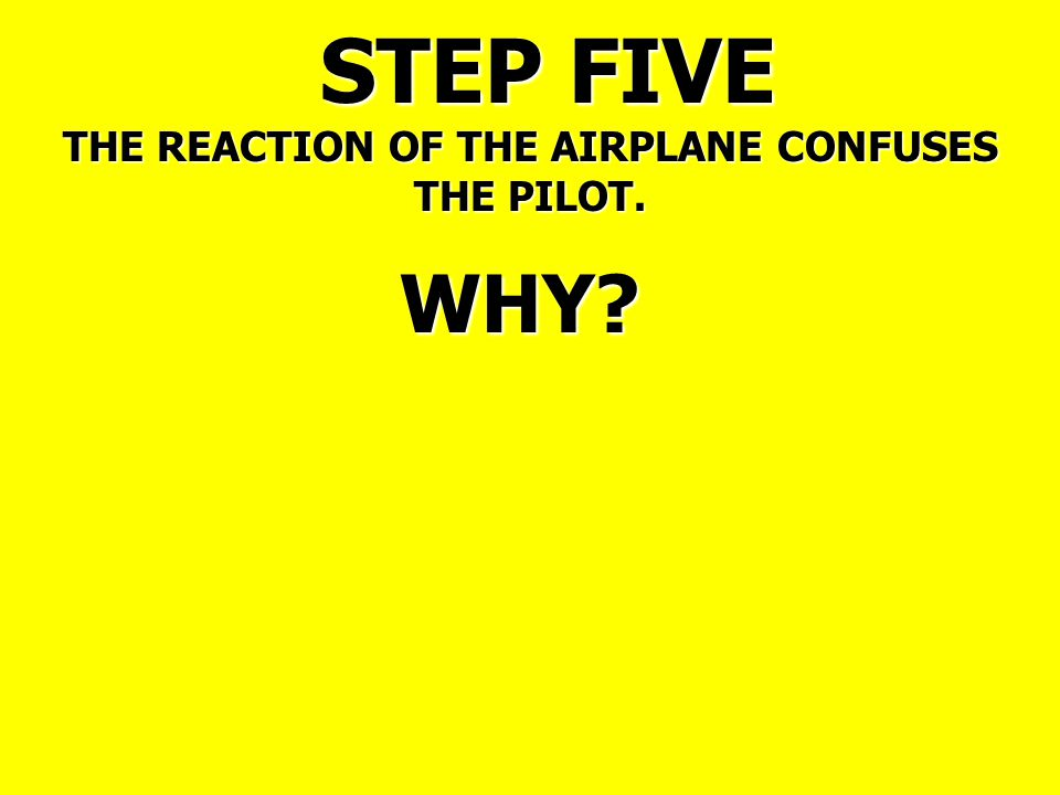 STEP FIVE THE REACTION OF THE AIRPLANE CONFUSES THE PILOT. WHY