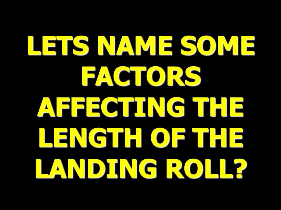 LETS NAME SOME FACTORS AFFECTING THE LENGTH OF THE LANDING ROLL