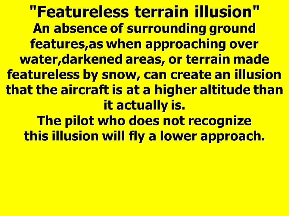 An absence of surrounding ground features,as when approaching over water,darkened areas, or terrain made featureless by snow, can create an illusion that the aircraft is at a higher altitude than it actually is.