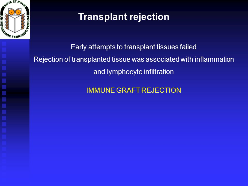 Transplant rejection Early attempts to transplant tissues failed Rejection of transplanted tissue was associated with inflammation and lymphocyte infiltration IMMUNE GRAFT REJECTION