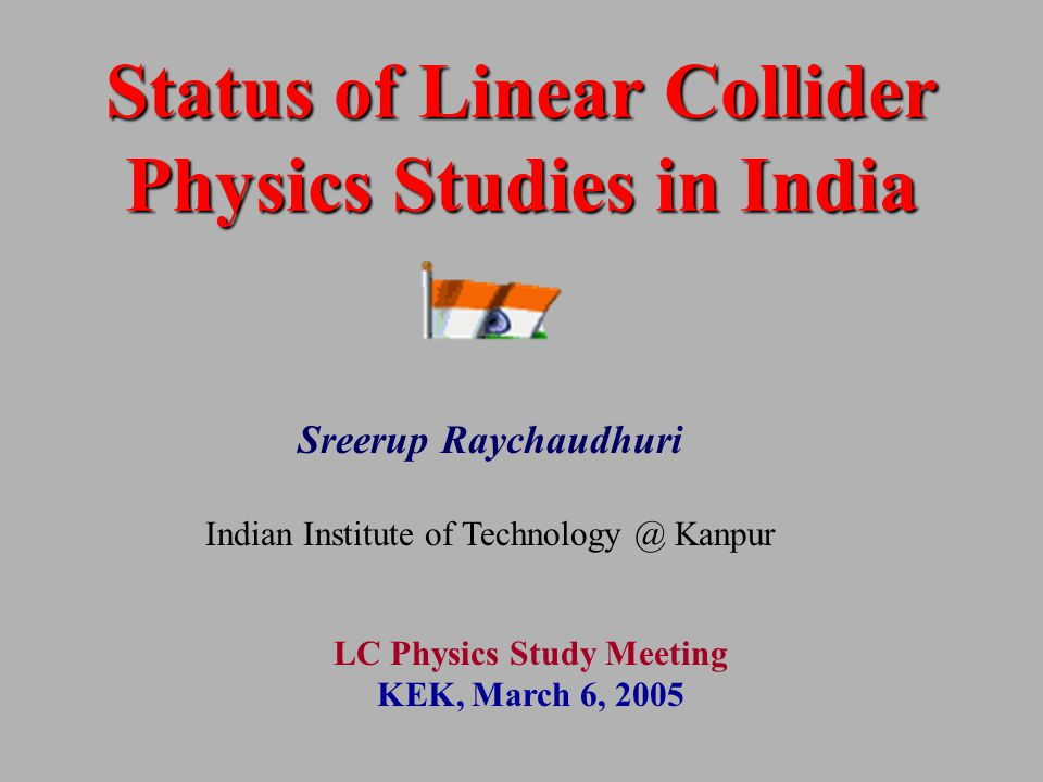 Status of Linear Collider Physics Studies in India Sreerup Raychaudhuri Indian Institute of Technology @ Kanpur LC Physics Study Meeting KEK, March 6, 2005